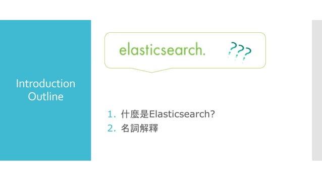 Introduction Outline 1. 什麼是Elasticsearch? 2. 名詞解釋