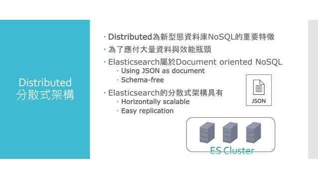Distributed 分散式架構  Distributed為新型態資料庫NoSQL的重要特徵  為了應付大量資料與效能瓶頸  Elasticsearch屬於Document oriented NoSQL  Using JSON as ...