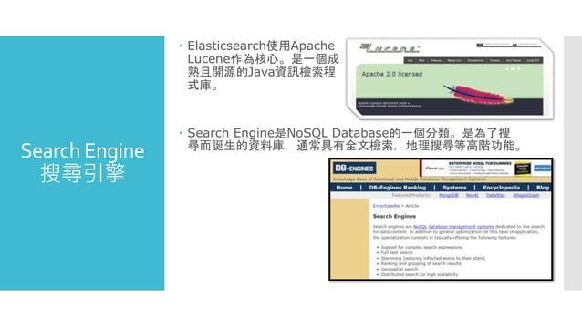 Search Engine 搜尋引擎  Elasticsearch使用Apache Lucene作為核心。是一個成 熟且開源的Java資訊檢索程 式庫。  Search Engine是NoSQL Database的一個分類。是為了搜 尋而誕...