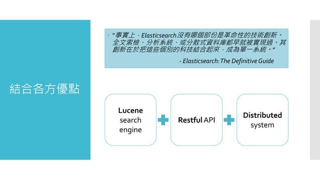 """結合各方優點  """"事實上,Elasticsearch沒有哪個部份是革命性的技術創新。 全文索檢、分析系統、或分散式資料庫都早就被實現過。其 創新在於把這些個別的科技結合起來,成為單一系統。"""" - Elasticsearch:The Defin..."""