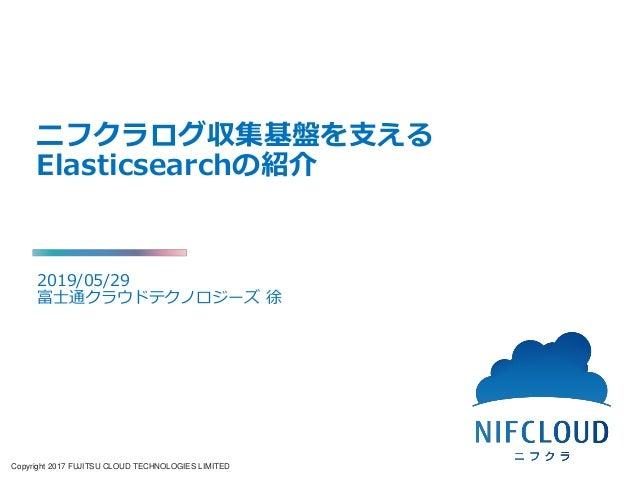 Copyright 2017 FUJITSU CLOUD TECHNOLOGIES LIMITED ニフクラログ収集基盤を支える Elasticsearchの紹介 2019/05/29 富士通クラウドテクノロジーズ 徐