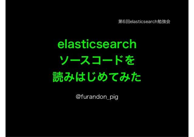 elasticsearch  ソースコードを  読みはじめてみた  !  @furandon_pig  第6回elasticsearch勉強会