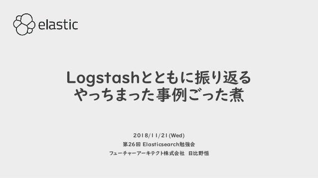 Logstashとともに振り返る やっちまった事例ごった煮 2018/11/21(Wed) 第26回 Elasticsearch勉強会 フューチャーアーキテクト株式会社 日比野恒