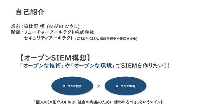 自己紹介 名前:日比野 恒 (ひびの ひさし) 所属:フューチャーアーキテクト株式会社 セキュリティアーキテクト (CISSP、CISA、情報処理安全確保支援士) オープンな技術 オープンな環境× 【オープンSIEM構想】 「オープンな技術」や...