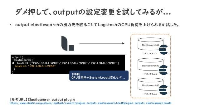 ダメ押しで、outputの設定変更を試してみるが... • output elasticsearchの出力先を絞ることでLogstashのCPU負荷を上げられるか試した。 Elasticsearch#1 Elasticsearch#2 Elas...