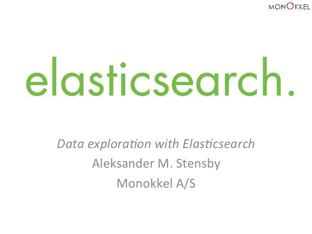 Data	   explora+on	   with	   Elas+csearch	    Aleksander	   M.	   Stensby	    Monokkel	   A/S