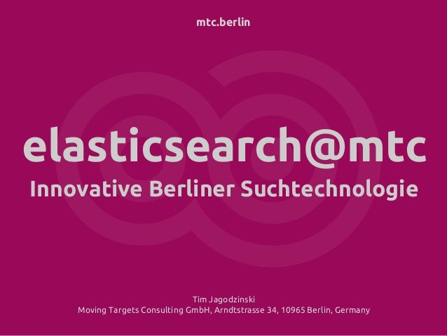 mtc.berlin elasticsearch@mtc Innovative Berliner Suchtechnologie Tim Jagodzinski Moving Targets Consulting GmbH, Arndtstra...