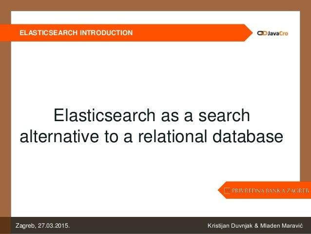 ELASTICSEARCH INTRODUCTION Kristijan Duvnjak & Mladen MaravićZagreb, 27.03.2015. Elasticsearch as a search alternative to ...