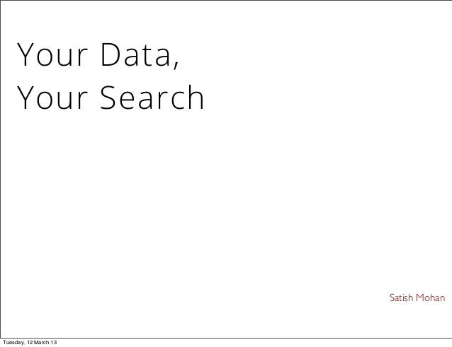 Satish Mohan Your Data, Your Search Tuesday, 12 March 13