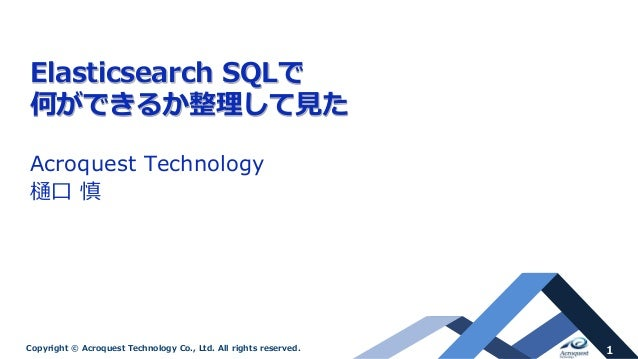 1Copyright © Acroquest Technology Co., Ltd. All rights reserved. Elasticsearch SQLで 何ができるか整理して見た Acroquest Technology 樋口 慎