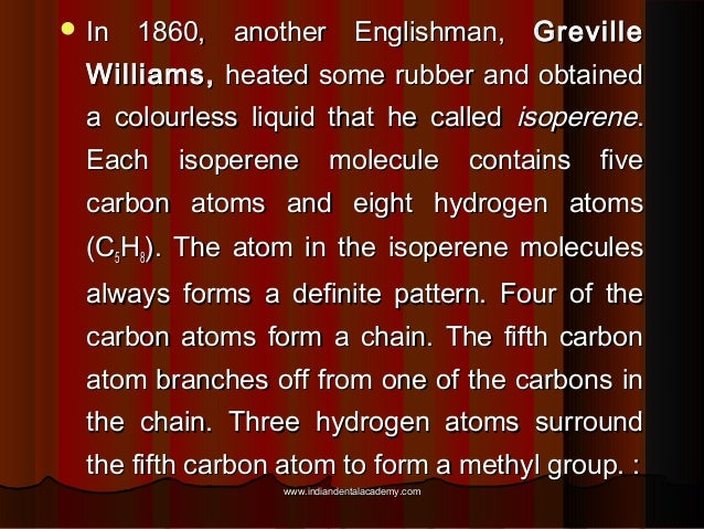  In  1860, another Englishman, Greville  Williams, heated some rubber and obtained a colourless liquid that he called iso...