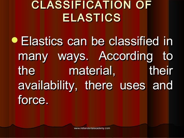 CLASSIFICATION OF ELASTICS Elastics  can be classified in many ways. According to the material, their availability, there...