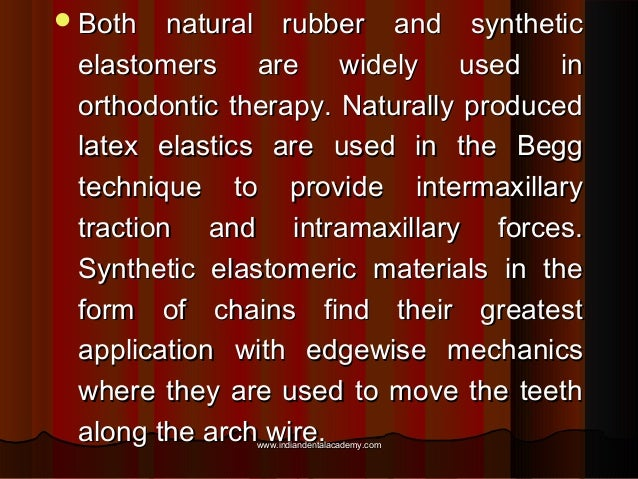  Both  natural rubber and synthetic elastomers are widely used in orthodontic therapy. Naturally produced latex elastics ...