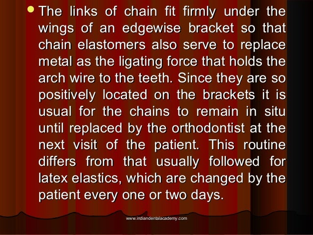  The  links of chain fit firmly under the wings of an edgewise bracket so that chain elastomers also serve to replace met...