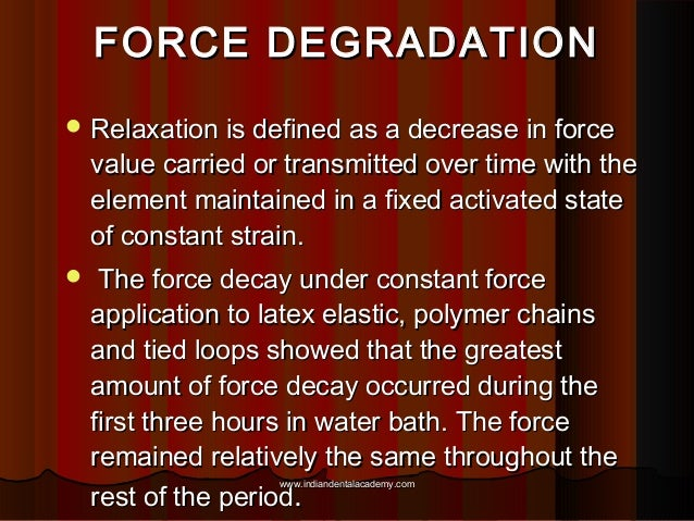 FORCE DEGRADATION  Relaxation is defined as a decrease in force  value carried or transmitted over time with the element ...