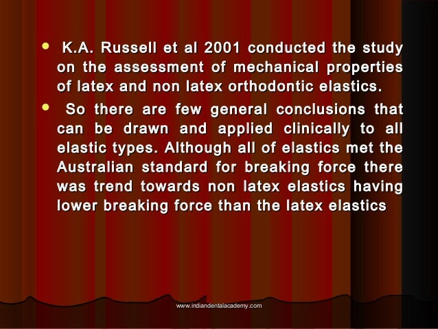   K.A. Russell et al 2001 conducted the study on the assessment of mechanical properties of latex and non latex orthodont...