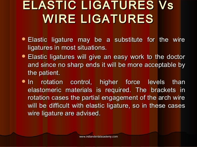 ELASTIC LIGATURES Vs WIRE LIGATURES  Elastic  ligature may be a substitute for the wire ligatures in most situations.  E...