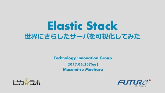 Elastic Stack Technology Innovation Group 2017.06.20(Tue) Masamitsu Maehara 世界にさらしたサーバを可視化してみた