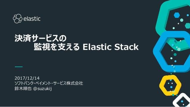 1 2017/12/14 ソフトバンク・ペイメント・サービス株式会社 鈴木順也 @suzukij 決済サービスの 監視を支える Elastic Stack