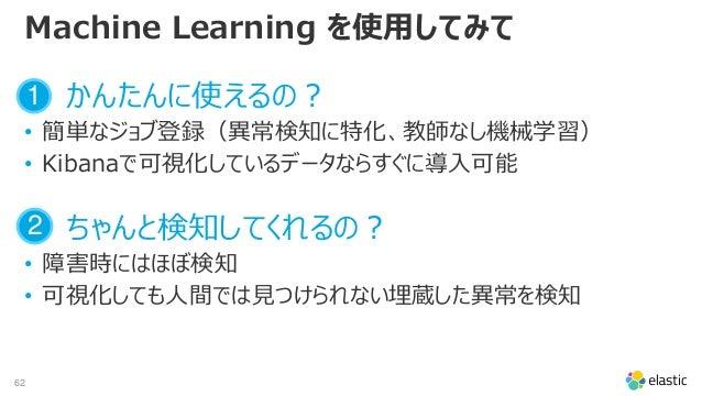 62 Machine Learning を使用してみて かんたんに使えるの? • 簡単なジョブ登録(異常検知に特化、教師なし機械学習) • Kibanaで可視化しているデータならすぐに導入可能 ちゃんと検知してくれるの? • 障害時にはほぼ検知...