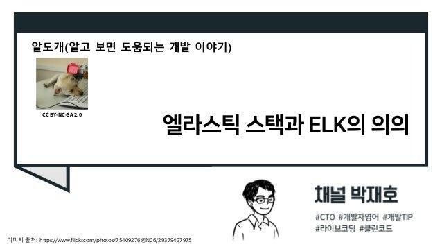 엘라스틱 스택과 ELK의 의의 알도개(알고 보면 도움되는 개발 이야기) 이미지 출처: https://www.flickr.com/photos/75409276@N06/29379427975 CC BY-NC-SA 2.0