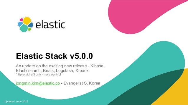1Updated: June 2016 Elastic Stack v5.0.0 An update on the exciting new release - Kibana, Elasticsearch, Beats, Logstash, X...