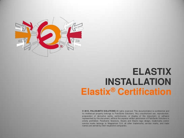 ELASTIX      INSTALLATIONElastix® Certification© 2012, PALOSANTO SOLUTIONS All rights reserved. This documentation is conf...