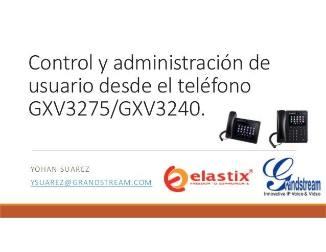 Control y administración de usuario desde el teléfono GXV3275/GXV3240. YOHAN SUAREZ YSUAREZ@GRANDSTREAM.COM