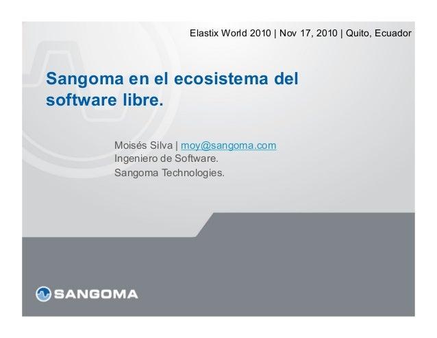 Elastix World 2010 | Nov 17, 2010 | Quito, EcuadorSangoma en el ecosistema delsoftware libre.       Moisés Silva | moy@san...