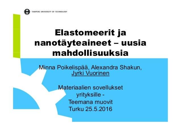 Elastomeerit ja nanotäyteaineet – uusia mahdollisuuksia Minna Poikelispää, Alexandra Shakun, Jyrki Vuorinen Materiaalien s...