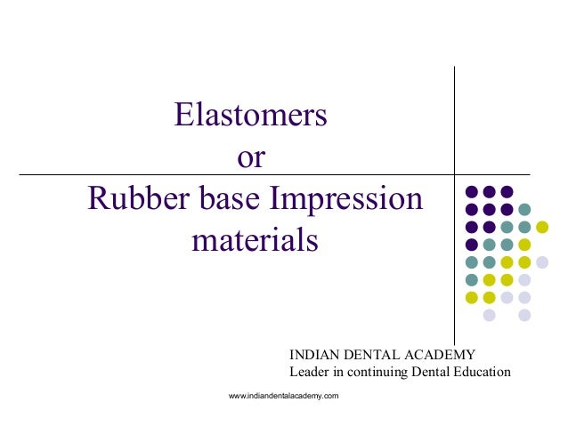 Elastomers or Rubber base Impression materials www.indiandentalacademy.com INDIAN DENTAL ACADEMY Leader in continuing Dent...