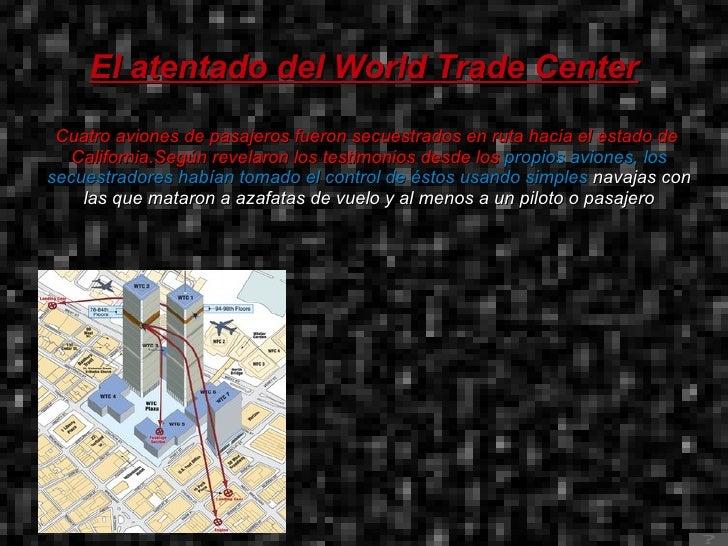El atentado del World Trade Center Cuatro aviones de pasajeros fueron secuestrados en ruta hacia el estado de  California ...