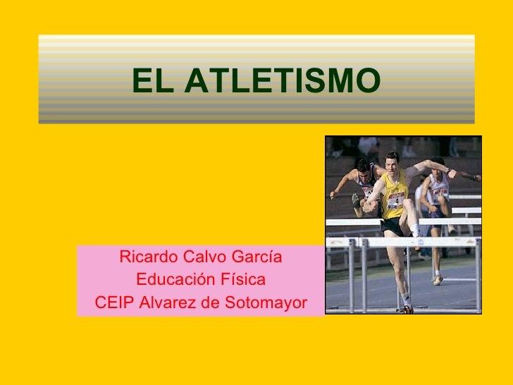 EL ATLETISMO Ricardo Calvo García Educación Física CEIP Alvarez de Sotomayor