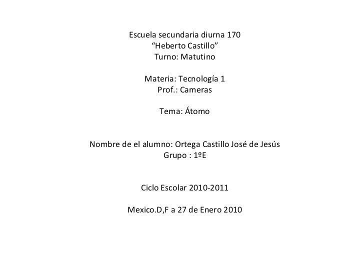 "Escuela secundaria diurna 170 "" Heberto Castillo"" Turno: Matutino Materia: Tecnología 1 Prof.: Cameras Tema: Átomo Nombre ..."