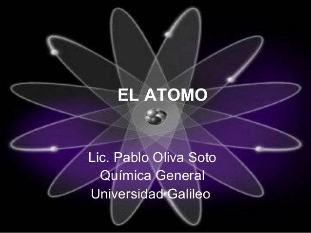 EL ATOMOLic. Pablo Oliva Soto  Química GeneralUniversidad Galileo