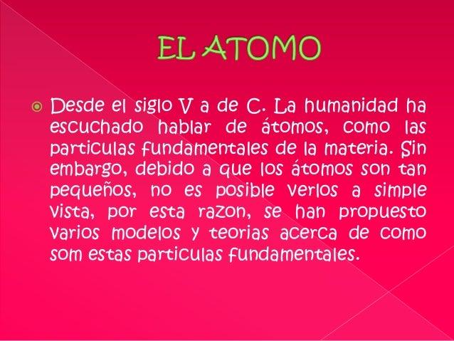    Desde el siglo V a de C. La humanidad ha    escuchado hablar de átomos, como las    particulas fundamentales de la mat...
