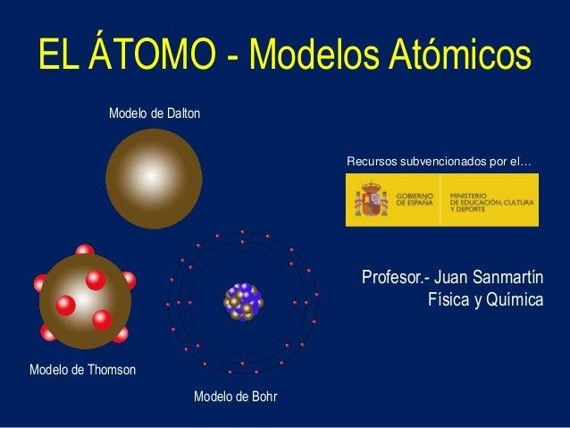 EL ÁTOMO - Modelos Atómicos Modelo de Dalton Modelo de Thomson Modelo de Bohr Profesor.- Juan Sanmartín Física y Química R...