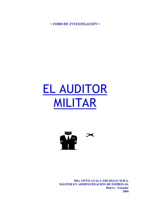 = FORO DE INVESTIGACIÓN = EL AUDITOR MILITAR MSc. OTTO AYALA TRUJILLO, M.B.A. MÁSTER EN ADMINISTRACIÓN DE EMPRESAS. Ibarra...