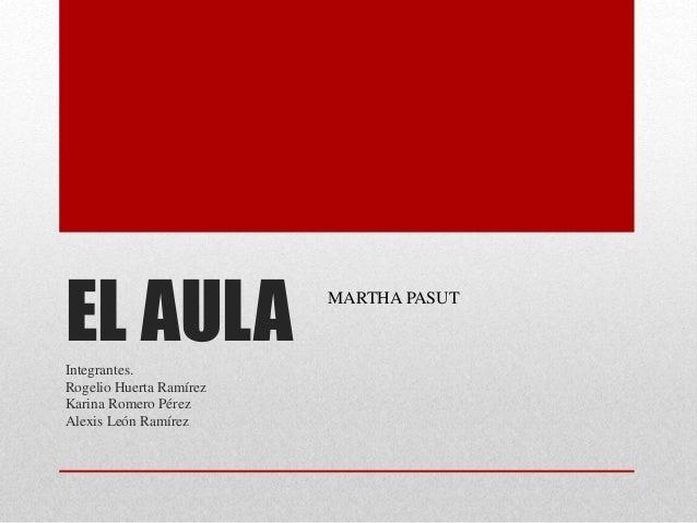 EL AULAIntegrantes. Rogelio Huerta Ramírez Karina Romero Pérez Alexis León Ramírez MARTHA PASUT