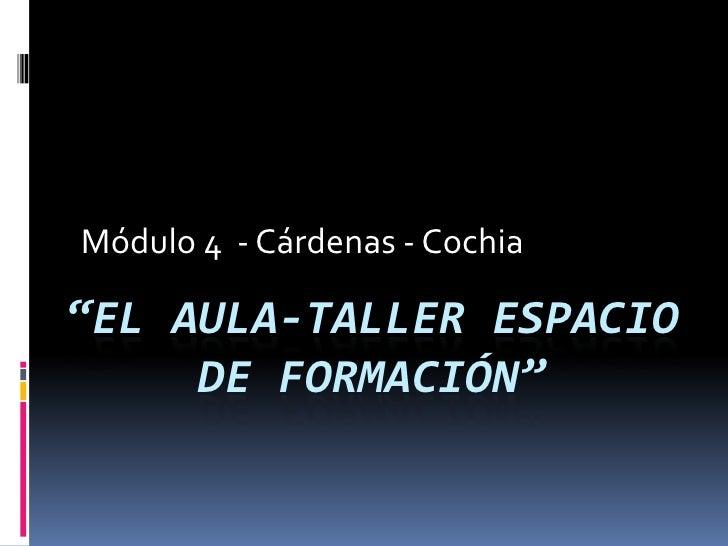 """Módulo 4  - Cárdenas - Cochia  """"El aula-taller espacio de formación"""""""