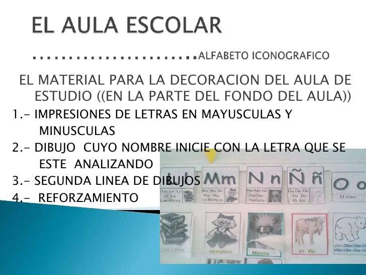 EL AULA ESCOLAR…………………..ALFABETO ICONOGRAFICO<br />EL MATERIAL PARA LA DECORACION DEL AULA DE ESTUDIO ((EN LA PARTE DEL FO...