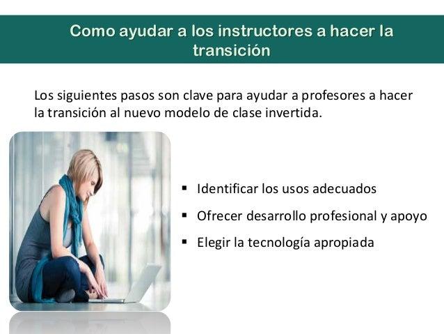 Los siguientes pasos son clave para ayudar a profesores a hacerla transición al nuevo modelo de clase invertida.Como ayuda...