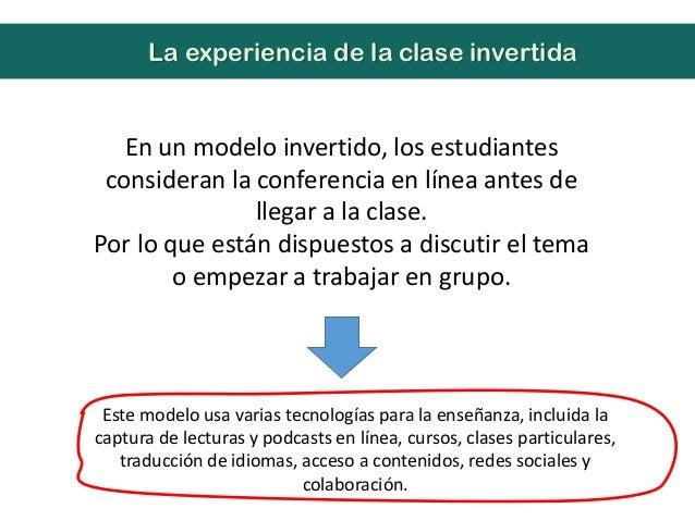 En un modelo invertido, los estudiantesconsideran la conferencia en línea antes dellegar a la clase.Por lo que están dispu...