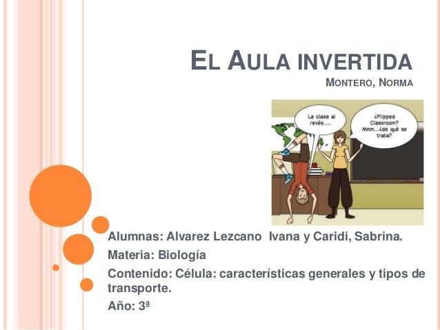 EL AULA INVERTIDA MONTERO, NORMA Alumnas: Alvarez Lezcano Ivana y Caridi, Sabrina. Materia: Biología Contenido: Célula: ca...