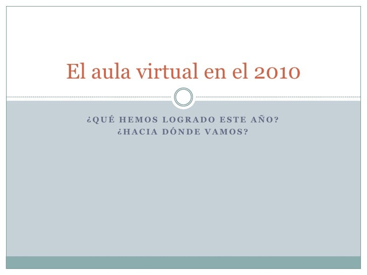 ¿Qué hemos logrado este año?<br />¿Hacia dónde vamos?<br />El aula virtual en el 2010<br />