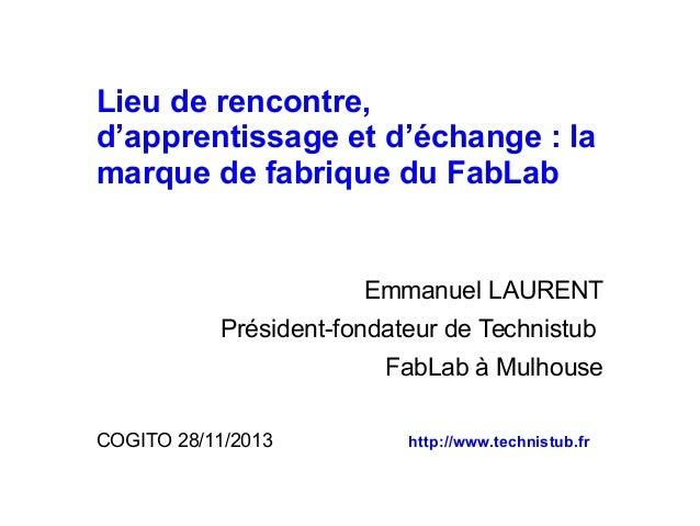 Lieu de rencontre, d'apprentissage et d'échange : la marque de fabrique du FabLab  Emmanuel LAURENT Président-fondateur de...
