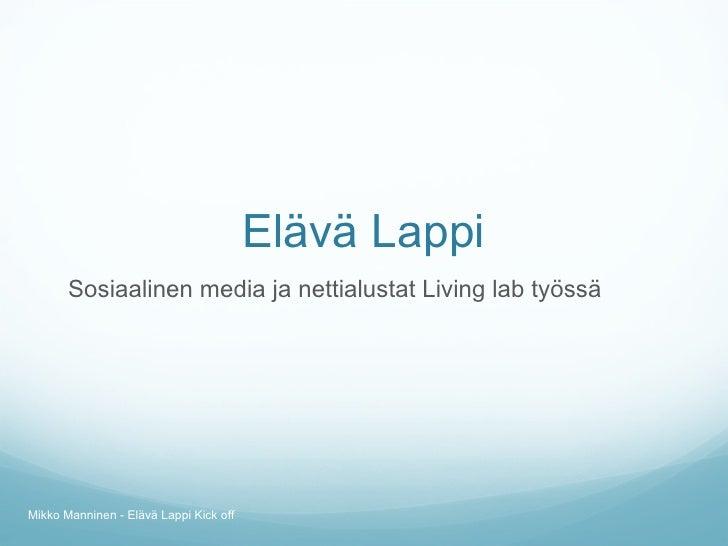 Elävä Lappi <ul><li>Sosiaalinen media ja nettialustat Living lab työssä </li></ul>Mikko Manninen - Elävä Lappi Kick off
