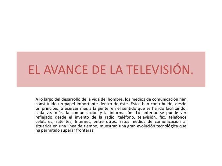 EL AVANCE DE LA TELEVISIÓN. A lo largo del desarrollo de la vida del hombre, los medios de comunicación han constituido un...