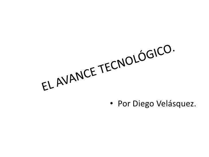 EL AVANCE TECNOLÓGICO.<br />Por Diego Velásquez.<br />
