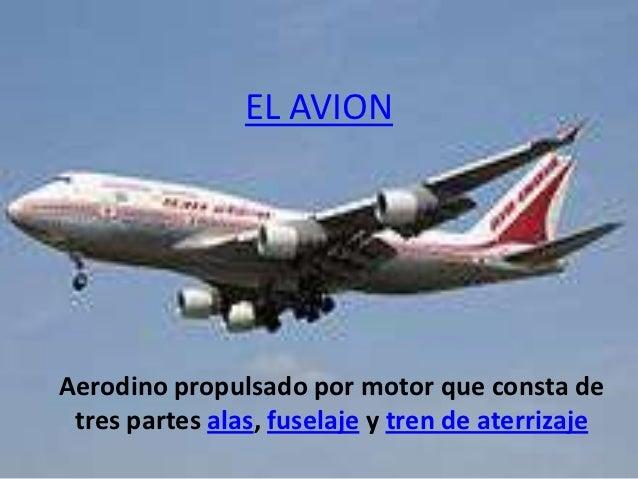EL AVIONAerodino propulsado por motor que consta de tres partes alas, fuselaje y tren de aterrizaje